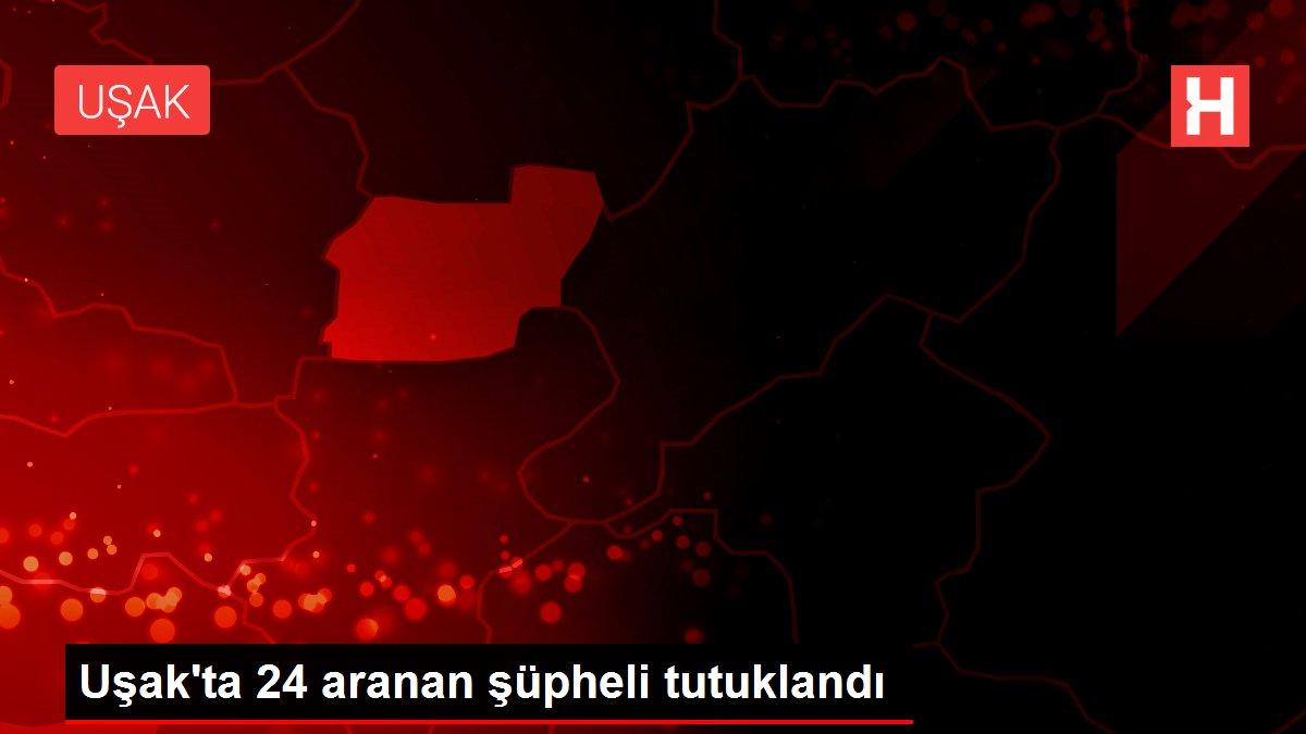 Uşak'ta 24 aranan şüpheli tutuklandı