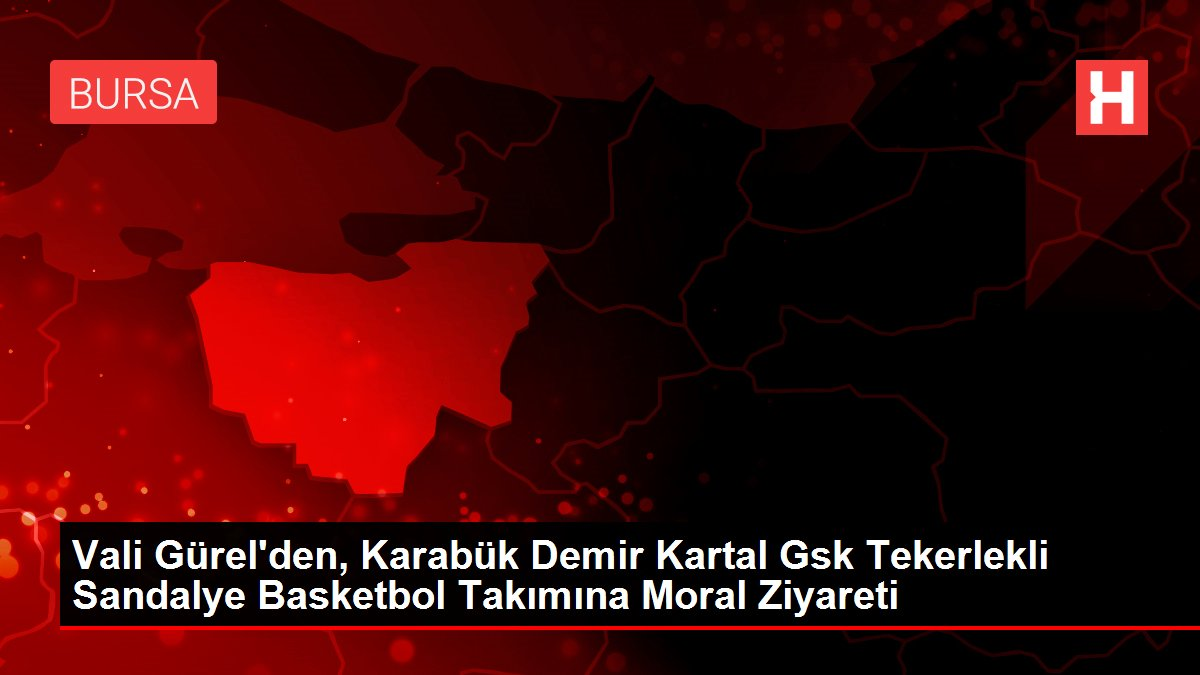 Vali Gürel'den, Karabük Demir Kartal Gsk Tekerlekli Sandalye Basketbol Takımına Moral Ziyareti