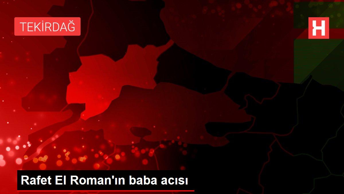 Rafet El Roman'ın baba acısı
