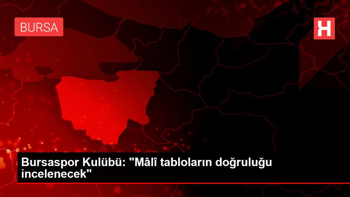 Bursaspor Kulübü: 'Mâlî tabloların doğruluğu incelenecek'