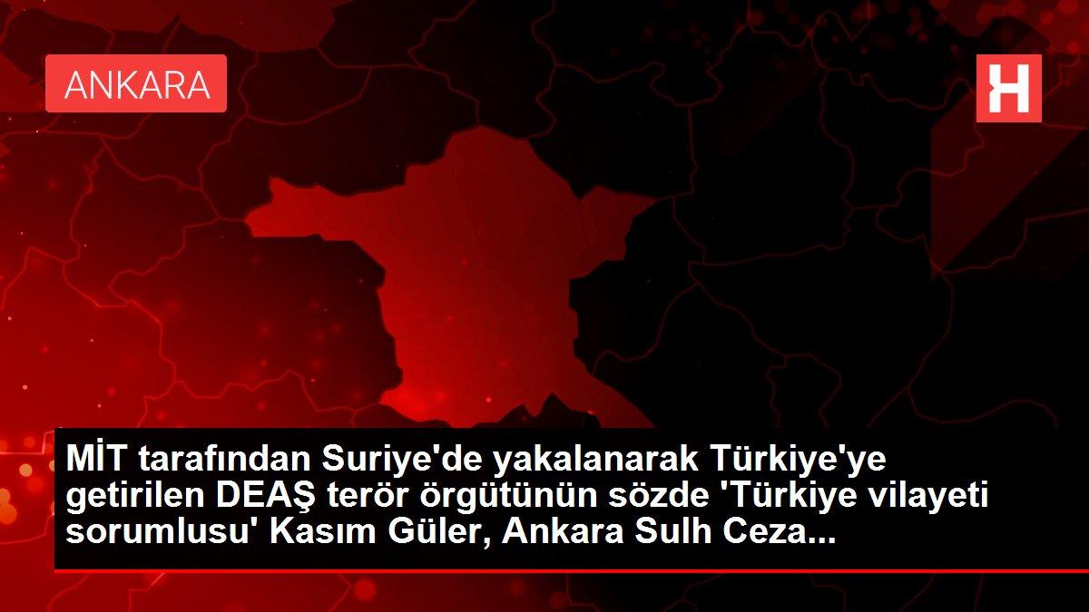 Son dakika haber... MİT operasyonuyla Türkiye'ye getirilen DEAŞ'ın sözde 'Türkiye vilayeti sorumlusu' Kasım Güler tutuklandı