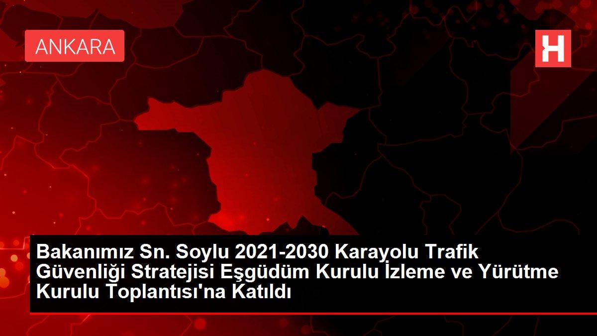 Bakanımız Sn. Soylu 2021-2030 Karayolu Trafik Güvenliği Stratejisi Eşgüdüm Kurulu İzleme ve Yürütme Kurulu Toplantısı'na Katıldı