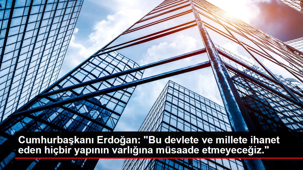 Cumhurbaşkanı Erdoğan: 'Bu devlete ve millete ihanet eden hiçbir yapının varlığına müsaade etmeyeceğiz.'