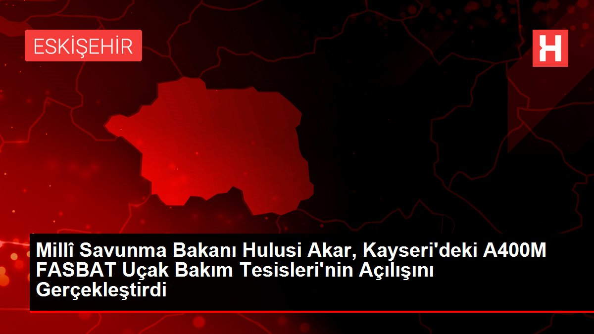 Millî Savunma Bakanı Hulusi Akar, Kayseri'deki A400M FASBAT Uçak Bakım Tesisleri'nin Açılışını Gerçekleştirdi