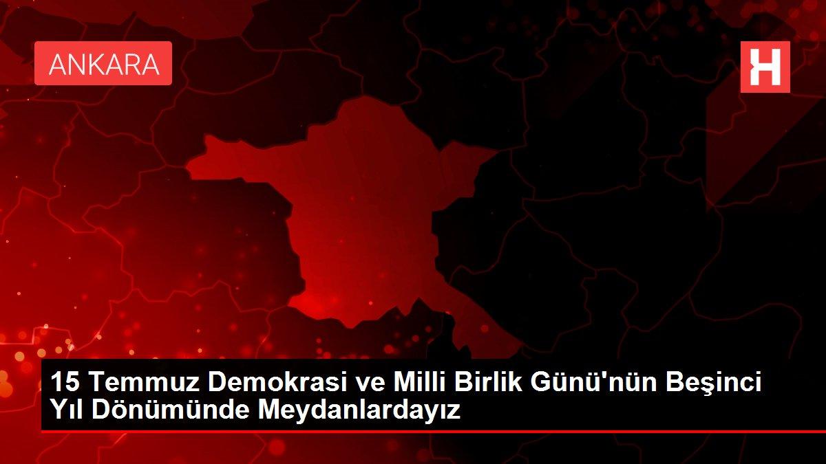 15 Temmuz Demokrasi ve Milli Birlik Günü'nün Beşinci Yıl Dönümünde Meydanlardayız