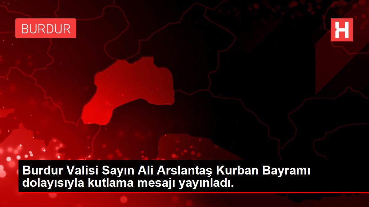 Burdur Valisi Sayın Ali Arslantaş Kurban Bayramı dolayısıyla kutlama mesajı yayınladı.