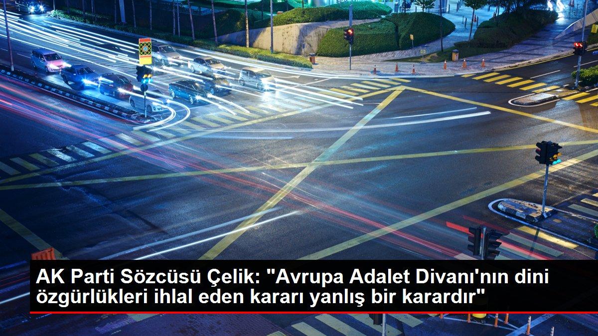 AK Parti Sözcüsü Çelik: 'Avrupa Adalet Divanı'nın dini özgürlükleri ihlal eden kararı yanlış bir karardır'