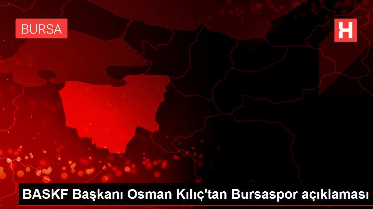BASKF Başkanı Osman Kılıç'tan Bursaspor açıklaması