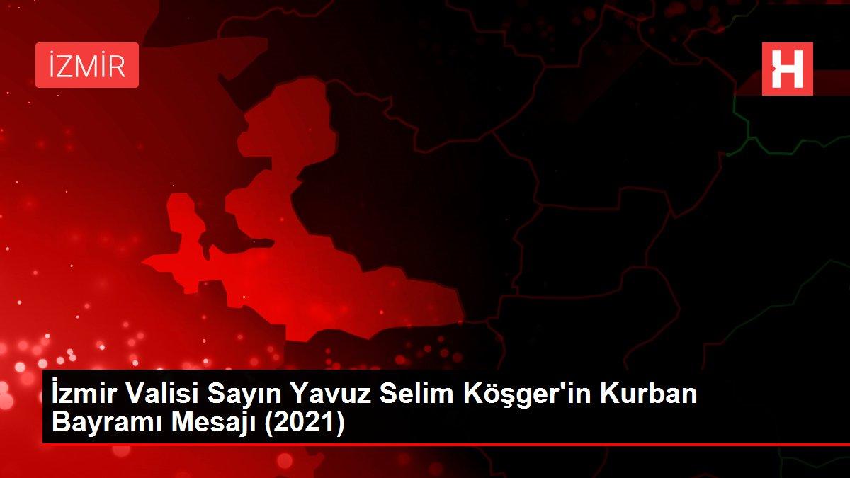 İzmir Valisi Sayın Yavuz Selim Köşger'in Kurban Bayramı Mesajı (2021)