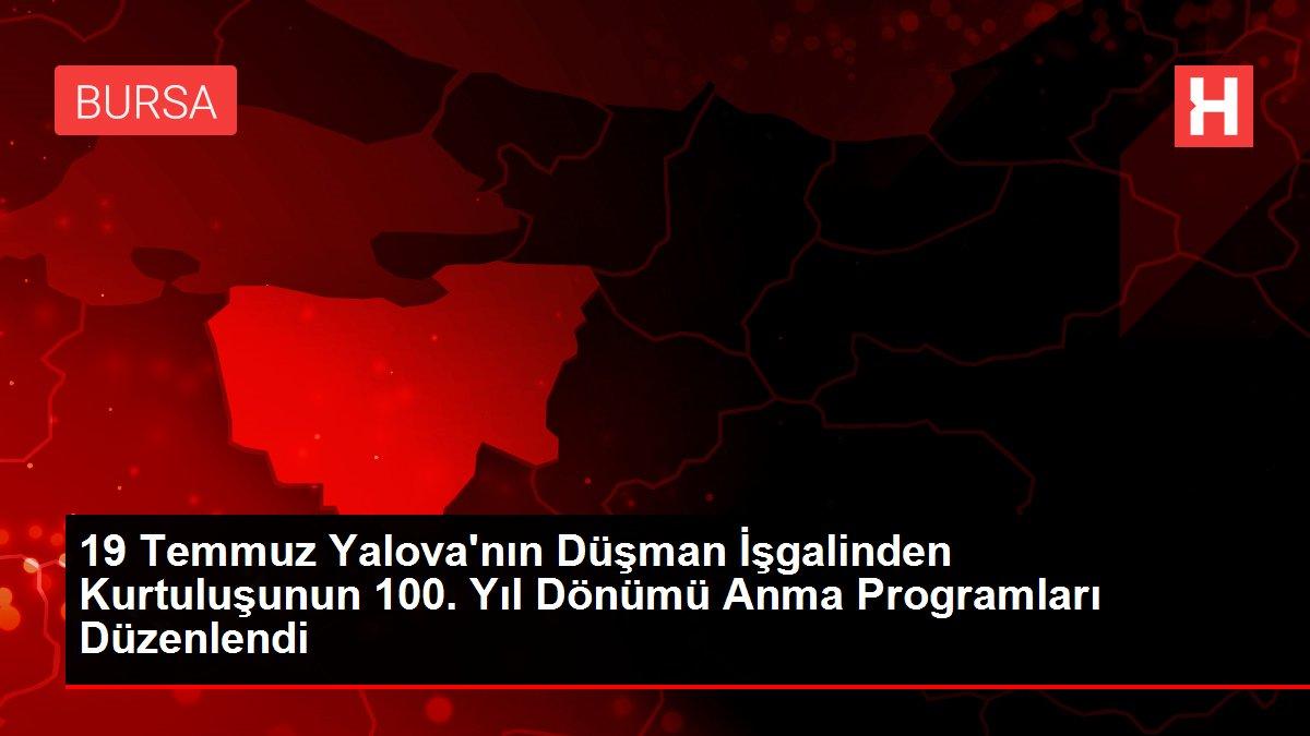 19 Temmuz Yalova'nın Düşman İşgalinden Kurtuluşunun 100. Yıl Dönümü Anma Programları Düzenlendi