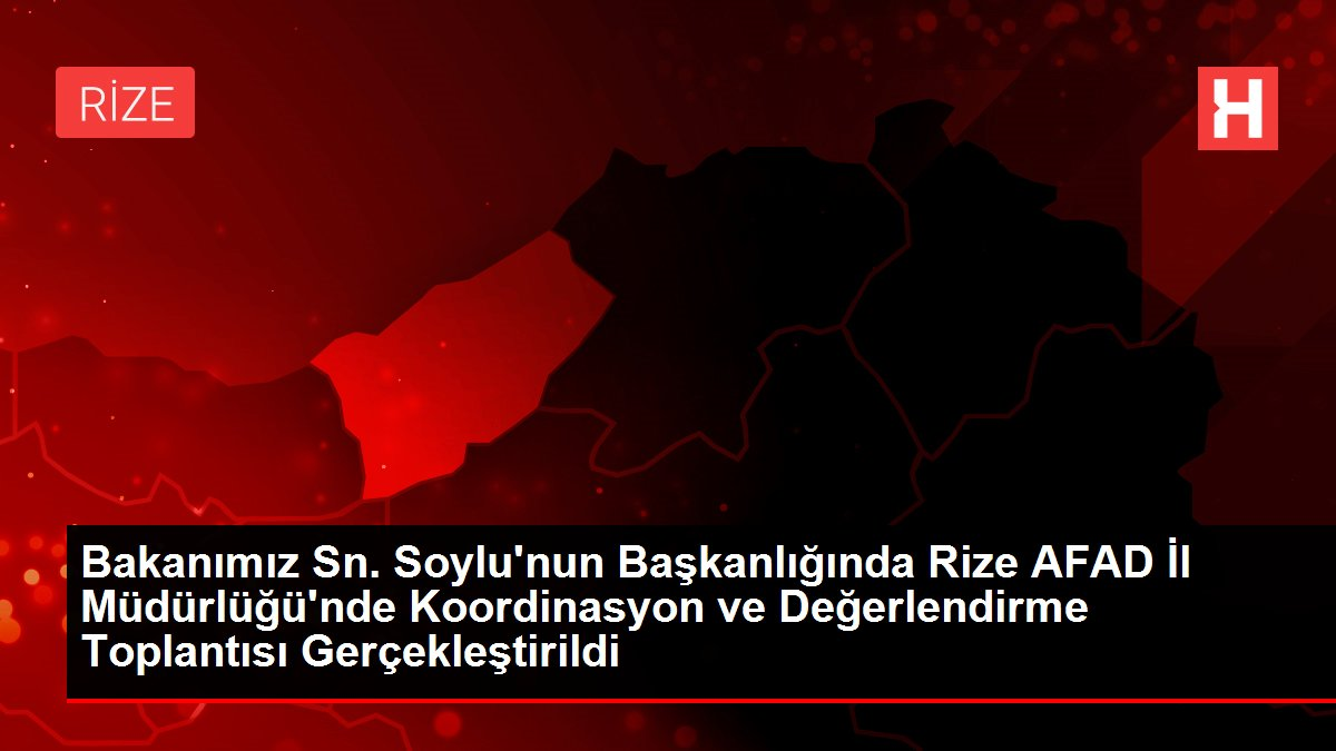Bakanımız Sn. Soylu'nun Başkanlığında Rize AFAD İl Müdürlüğü'nde Koordinasyon ve Değerlendirme Toplantısı Gerçekleştirildi