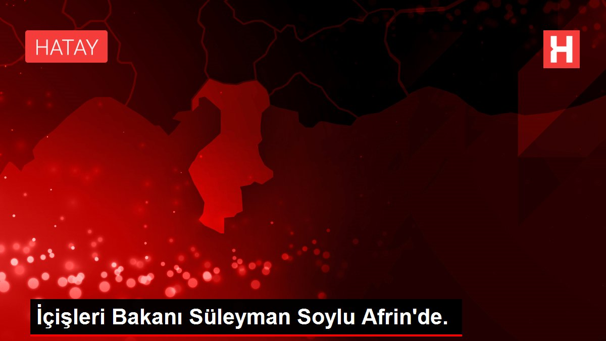 İçişleri Bakanı Süleyman Soylu Afrin'de.
