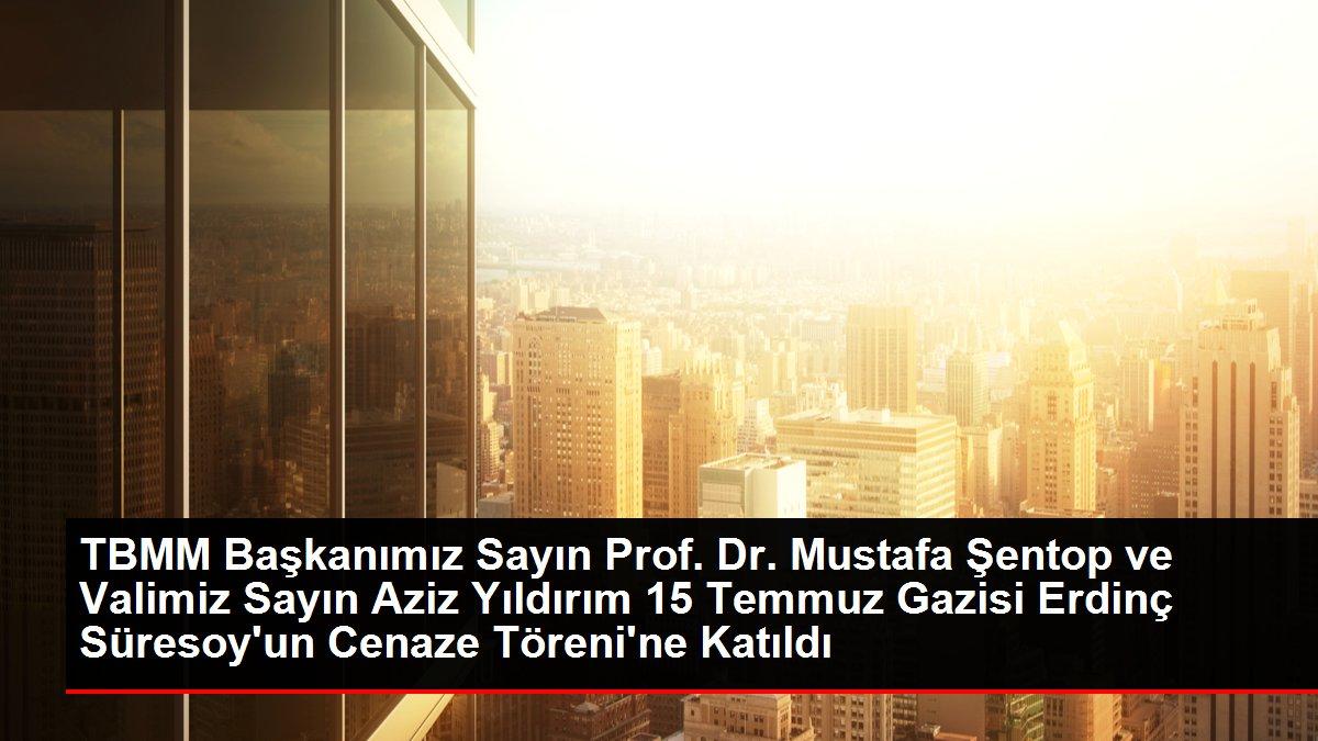 TBMM Başkanımız Sayın Prof. Dr. Mustafa Şentop ve Valimiz Sayın Aziz Yıldırım 15 Temmuz Gazisi Erdinç Süresoy'un Cenaze Töreni'ne Katıldı