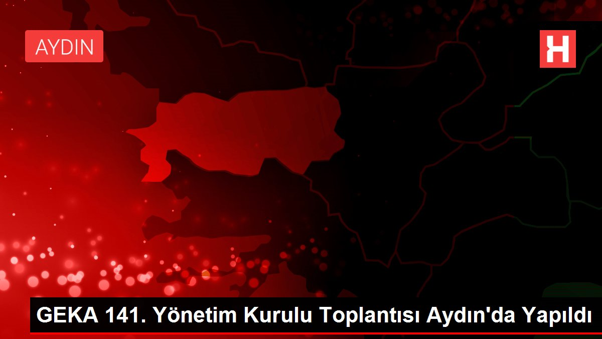 GEKA 141. Yönetim Kurulu Toplantısı Aydın'da Yapıldı