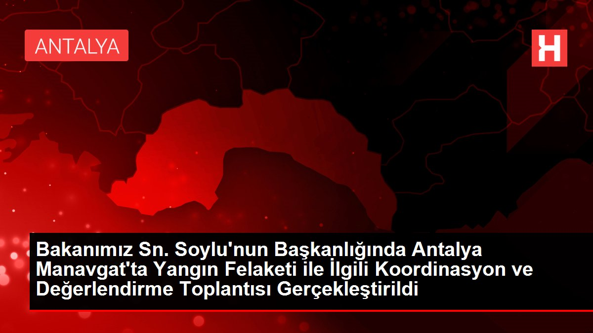 Bakanımız Sn. Soylu'nun Başkanlığında Antalya Manavgat'ta Yangın Felaketi ile İlgili Koordinasyon ve Değerlendirme Toplantısı Gerçekleştirildi