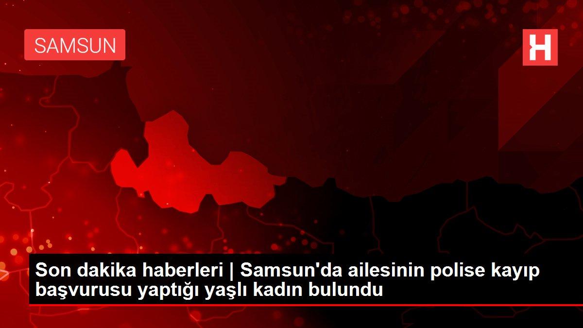 Son dakika haberleri | Samsun'da ailesinin polise kayıp başvurusu yaptığı yaşlı kadın bulundu