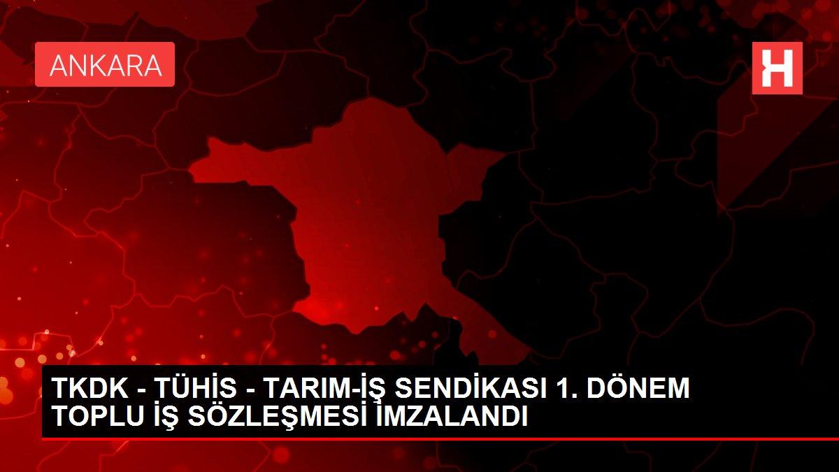 TKDK - TÜHİS - TARIM-İŞ SENDİKASI 1. DÖNEM TOPLU İŞ SÖZLEŞMESİ İMZALANDI