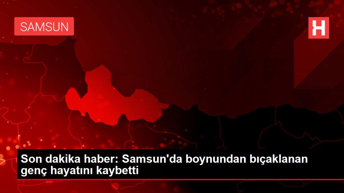 Son dakika haber: Samsun'da boynundan bıçaklanan genç hayatını kaybetti
