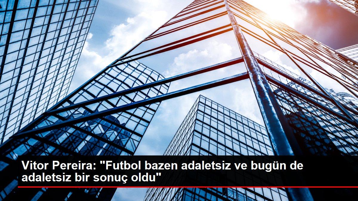 Vitor Pereira: 'Futbol bazen adaletsiz ve bugün de adaletsiz bir sonuç oldu'