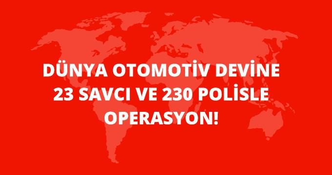DÜNYA OTOMOTİV DEVİNE 23 SAVCI VE 230 POLİSLE OPERASYON!