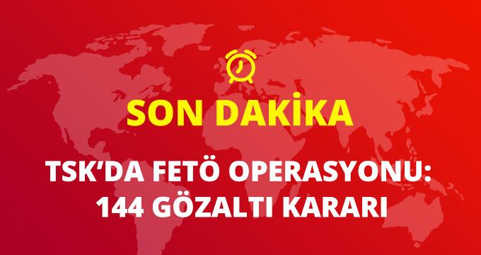 FETÖ'NÜN TSK YAPILANMASINA OPERASYON: 144 GÖZALTI KARARI