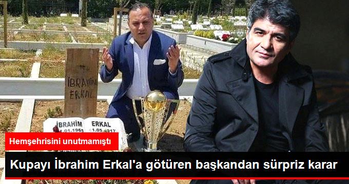 Kupayı İbrahim Erkal a götüren başkandan sürpriz karar