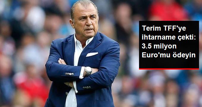 Terim TFF ye ihtarname çekti: 3.5 milyon Euro mu ödeyin