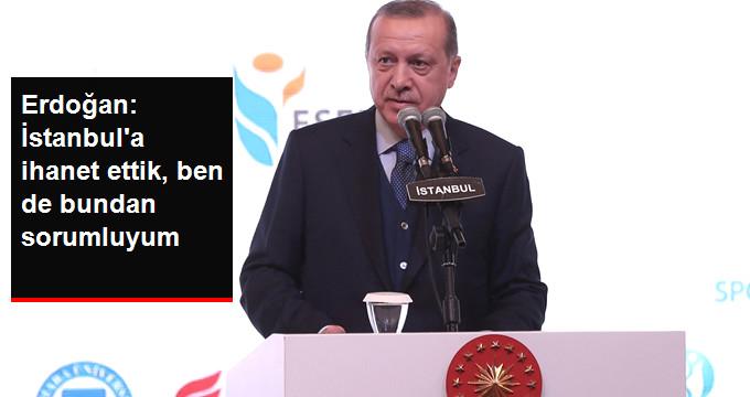 Erdoğan: İstanbul'a İhanet Ettik, Ben de Bundan Sorumluyum