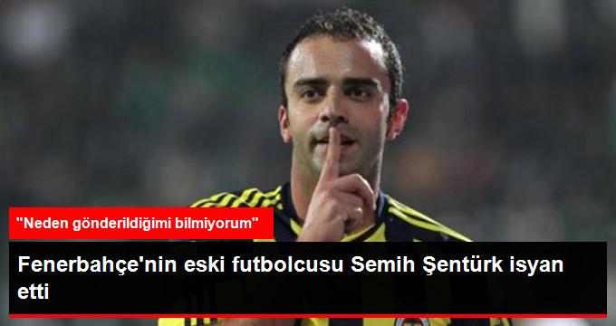 Fenerbahçe nin eski futbolcusu Semih Şentürk isyan etti
