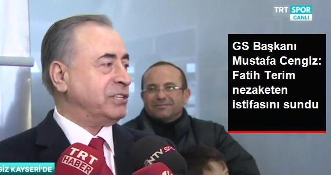 GS Başkanı Mustafa Cengiz: Fatih Terim nezaketen istifasını sundu