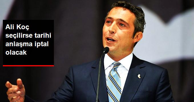 Ali Koç seçilirse tarihi anlaşma iptal olacak