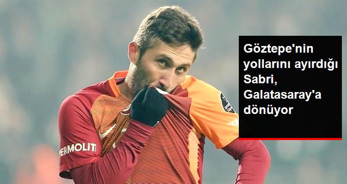 Göztepe nin yollarını ayırdığı Sabri, Galatasaray a dönüyor