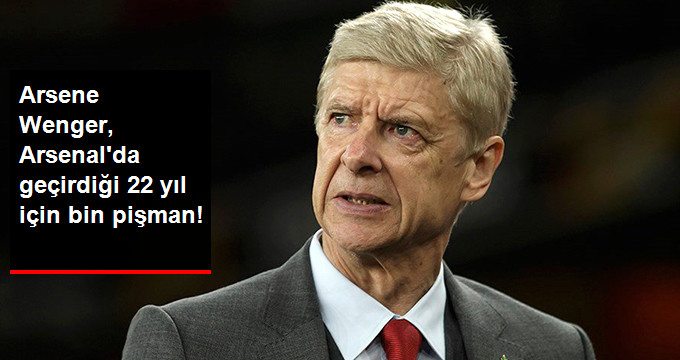 Arsene Wenger, Arsenal da geçirdiği 22 yıl için bin pişman!