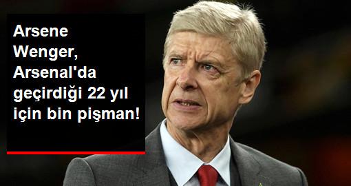 Arsene Wenger, Arsenal'da Geçirdiği 22 Yıl İçin Bin Pişman