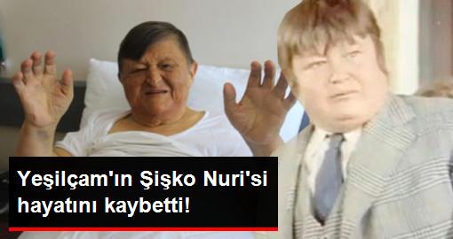 Yeşilçamın Şişko Nurisi hayatını kaybetti!