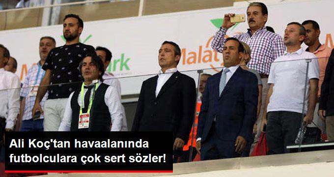 Ali Koç tan havaalanında futbolculara çok sert sözler!