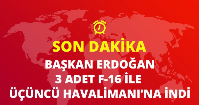 Başkan Erdoğan, Üçüncü Havalimanına iniş yaptı