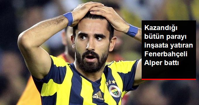 Kazandığı bütün parayı inşaata yatıran Fenerbahçeli Alper battı