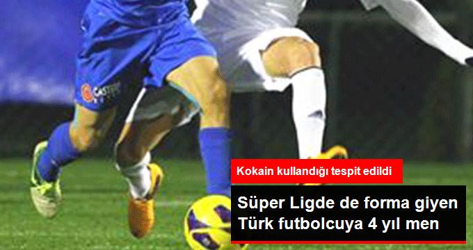Süper Ligde de forma giyen Türk futbolcuya 4 yıl men