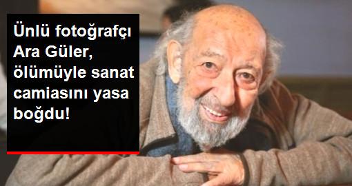 Ünlü fotoğrafçı Ara Güler, ölümüyle sanat camiasını yasa boğdu!