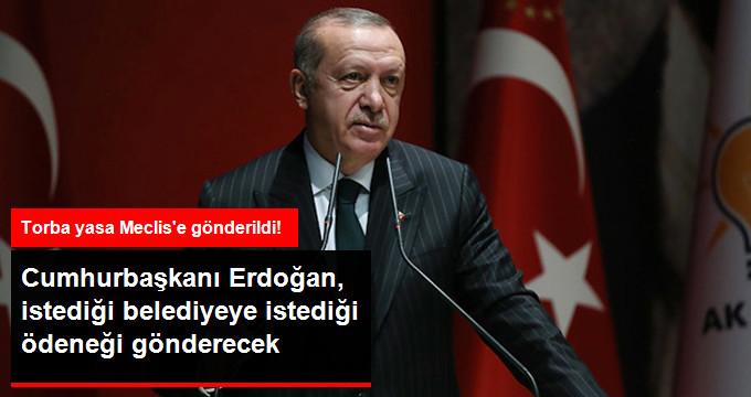 Cumhurbaşkanı Erdoğan, İstediği Belediyeye İstediği Ödeneği Gönderecek