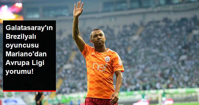 Galatasaray ın Brezilyalı oyuncusu Mariano dan Avrupa Ligi yorumu!