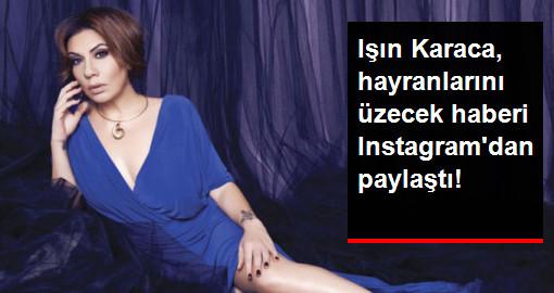 Işın Karaca, hayranlarını üzecek haberi Instagramdan paylaştı!