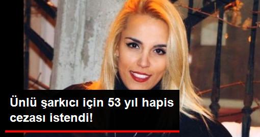 Ünlü Şarkıcı Seda Sular İçin 53 Yıl Hapis Cezası İstendi