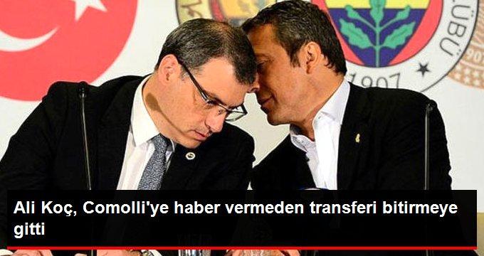 Ali Koç, Comolliye haber vermeden transferi bitirmeye gitti
