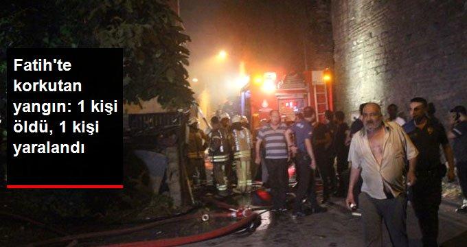 Fatihte korkutan yangın: 1 kişi öldü, 1 kişi yaralandı