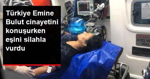 Türkiye Emine Bulut cinayetini konuşurken eşini silahla vurdu