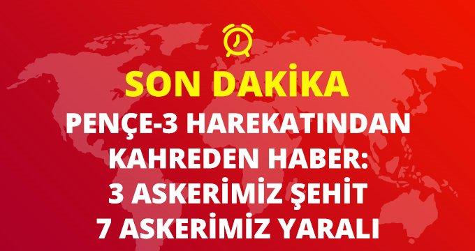 Son Dakika: MSB duyurdu: Pençe-3 harekatında 3 askerimiz şehit oldu, 7 askerimiz yaralandı