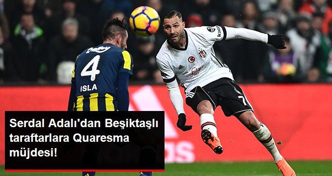 Serdal Adalı dan Beşiktaşlı taraftarlara Quaresma müjdesi!