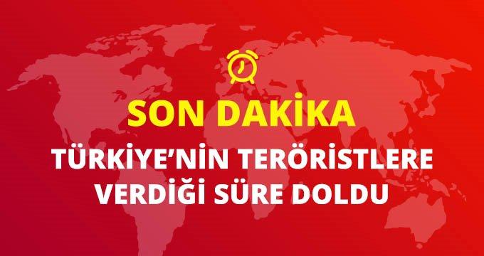 Türkiyenin teröristlere çekilmesi için tanıdığı süre doldu